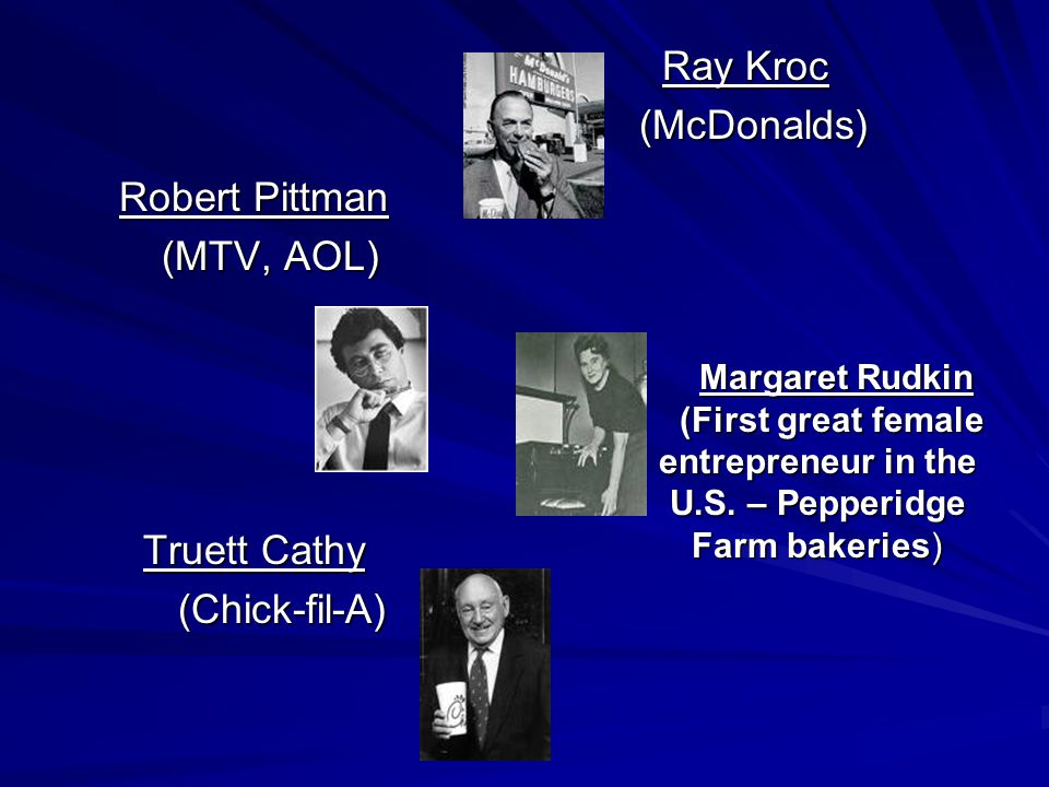 Ray Kroc (McDonalds) Robert Pittman (MTV, AOL) Truett Cathy