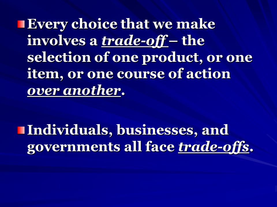 Every choice that we make involves a trade-off – the selection of one product, or one item, or one course of action over another.