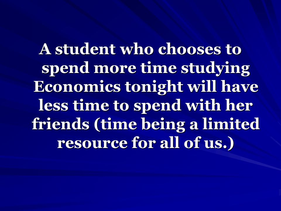A student who chooses to spend more time studying Economics tonight will have less time to spend with her friends (time being a limited resource for all of us.)