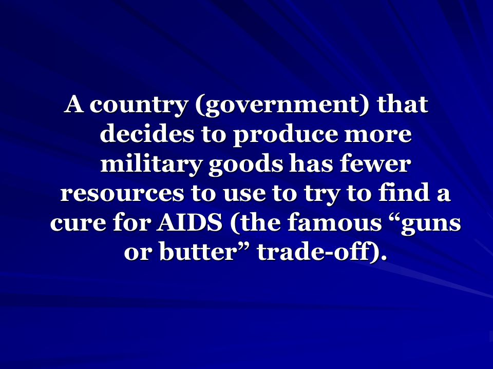 A country (government) that decides to produce more military goods has fewer resources to use to try to find a cure for AIDS (the famous guns or butter trade-off).