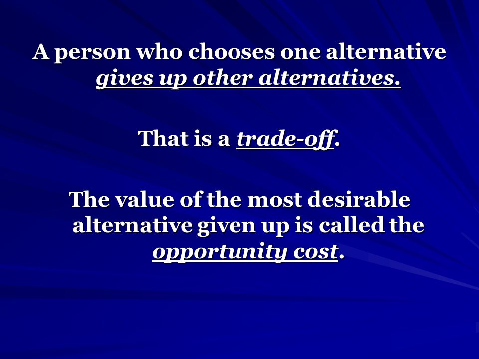 A person who chooses one alternative gives up other alternatives.