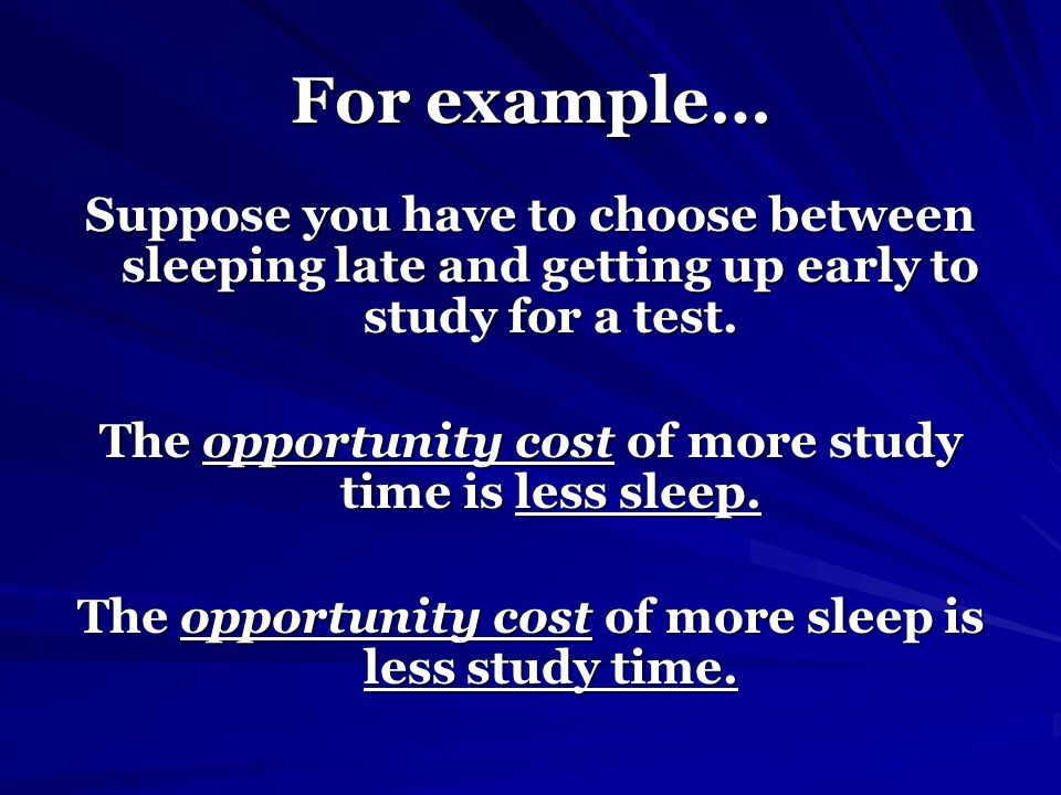 For example… Suppose you have to choose between sleeping late and getting up early to study for a test.
