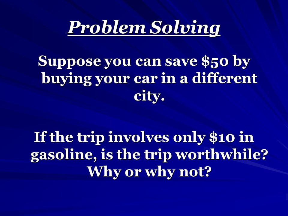 Suppose you can save $50 by buying your car in a different city.
