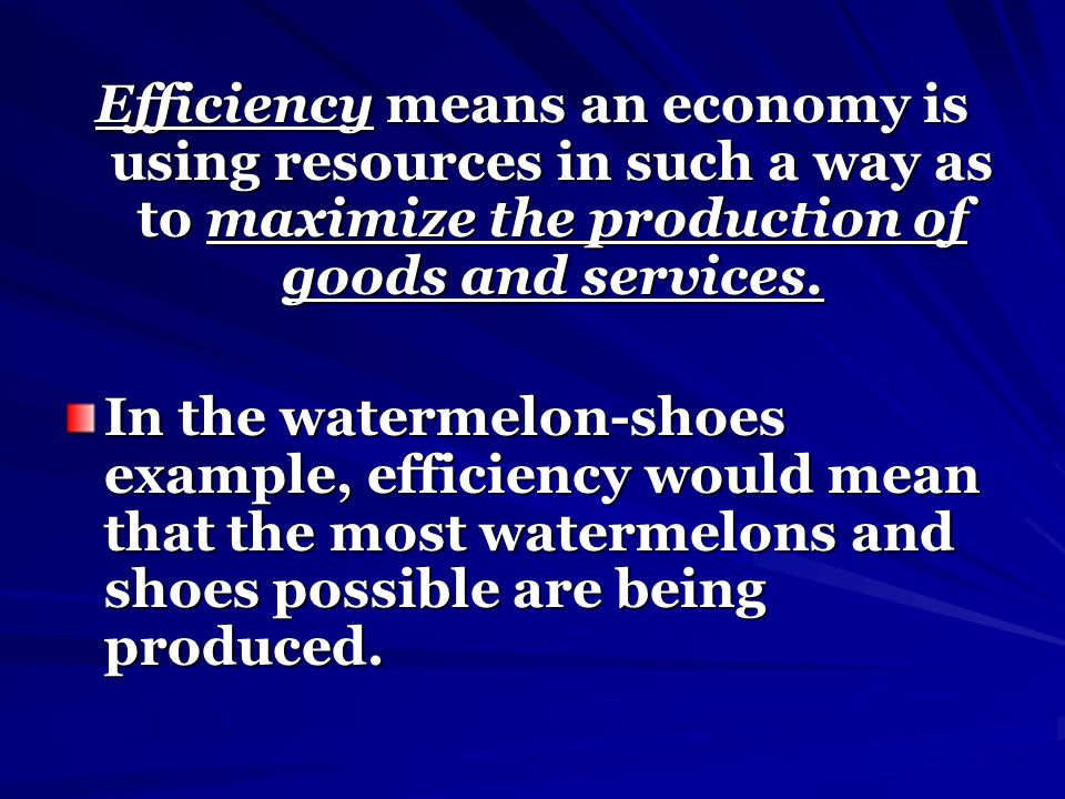 Efficiency means an economy is using resources in such a way as to maximize the production of goods and services.