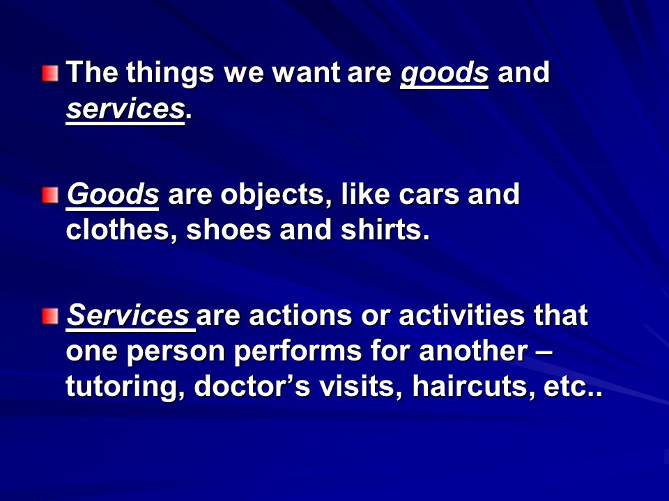 The things we want are goods and services.