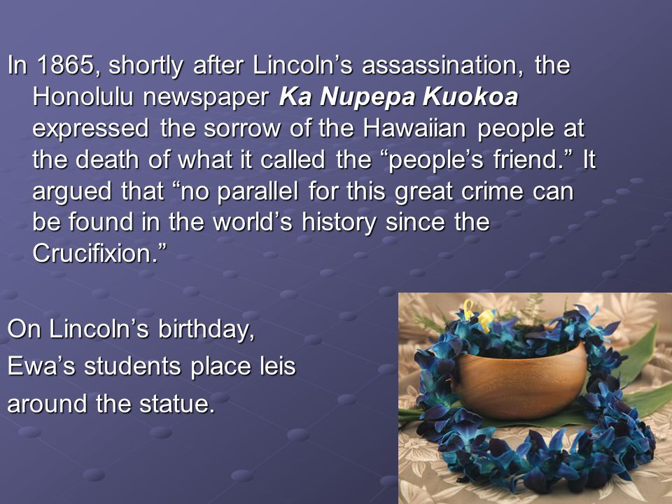 In 1865, shortly after Lincoln's assassination, the Honolulu newspaper Ka Nupepa Kuokoa expressed the sorrow of the Hawaiian people at the death of what it called the people's friend. It argued that no parallel for this great crime can be found in the world's history since the Crucifixion.