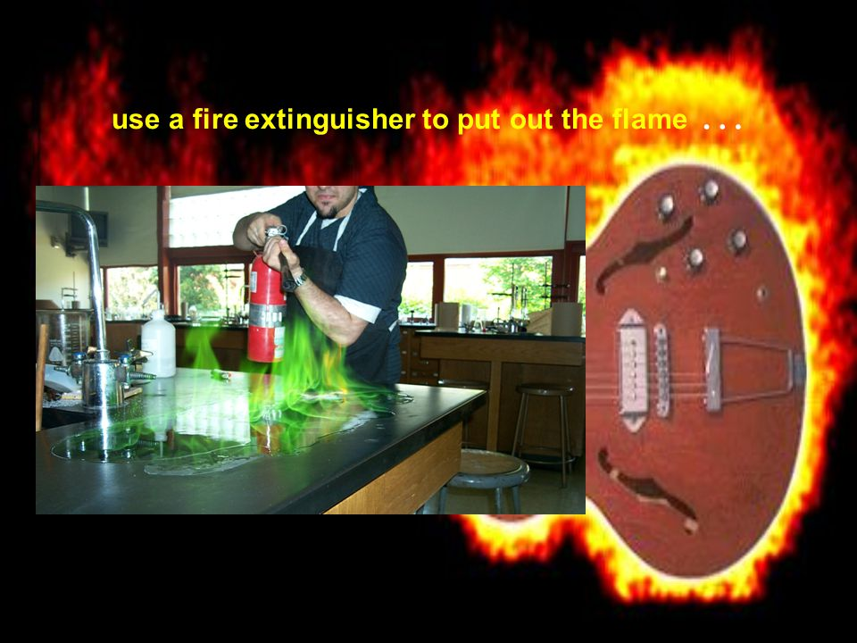 use a fire extinguisher to put out the flame …