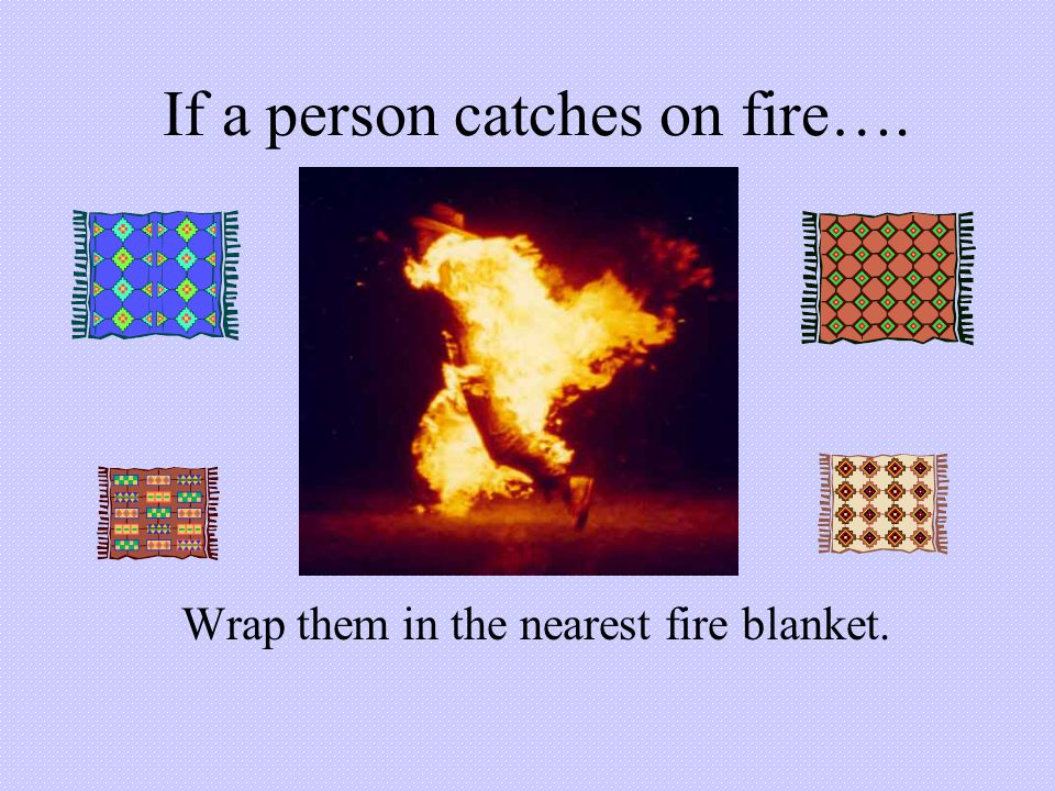 If a person catches on fire….