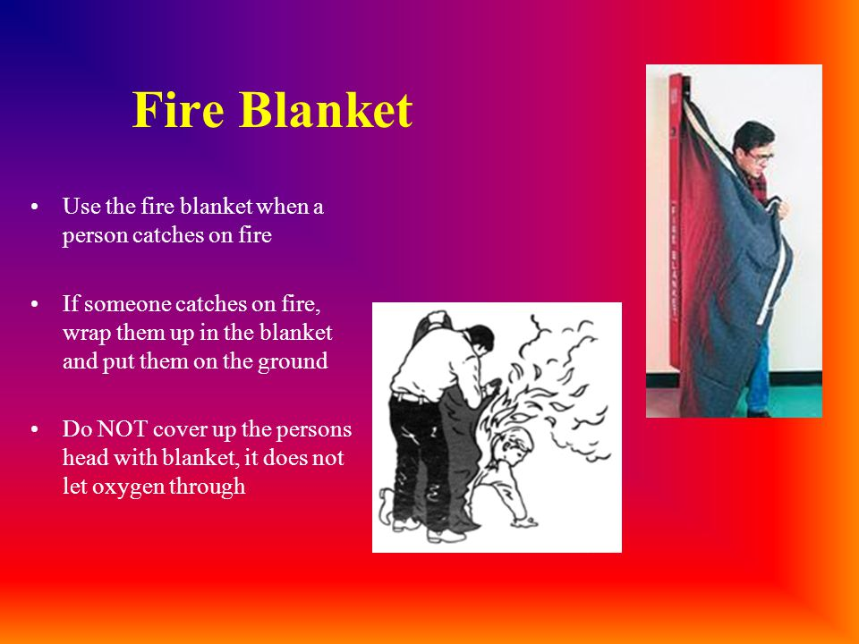 Fire Blanket Use the fire blanket when a person catches on fire