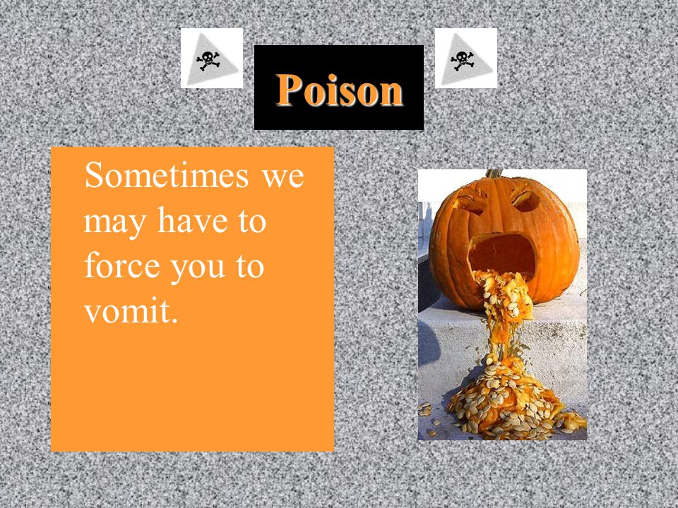 Poison Sometimes we may have to force you to vomit.