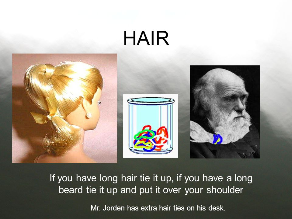HAIR If you have long hair tie it up, if you have a long beard tie it up and put it over your shoulder.