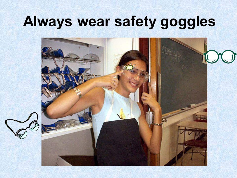 Always wear safety goggles