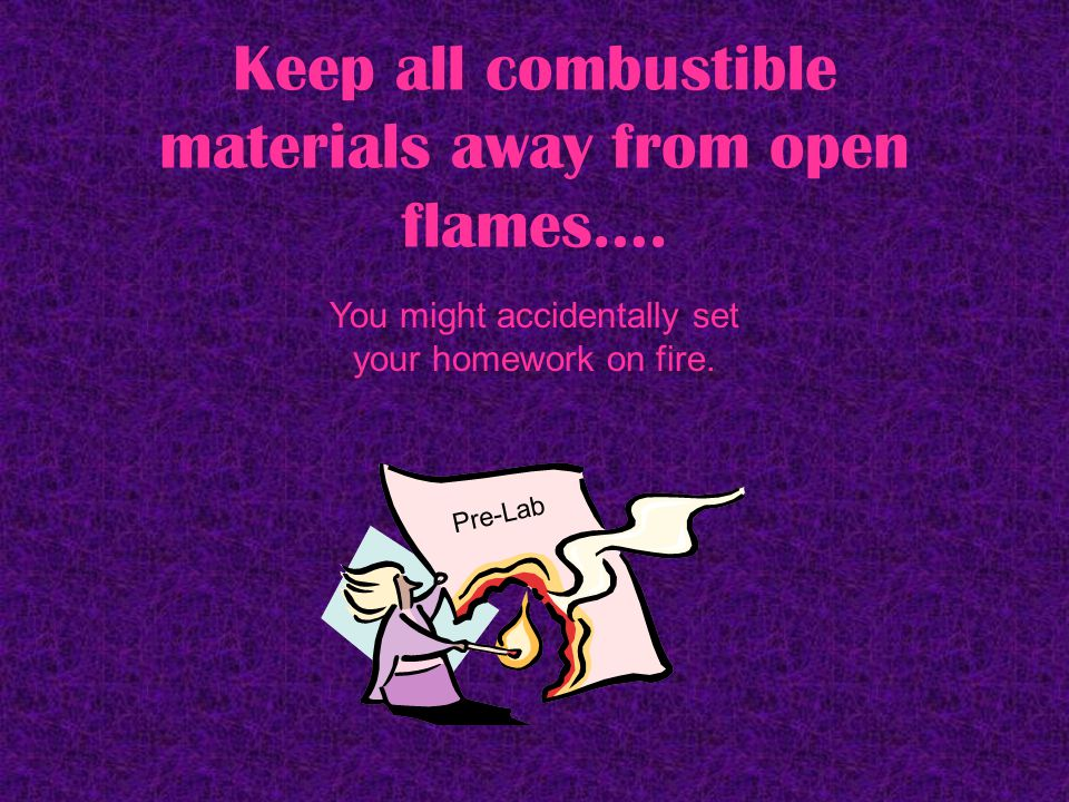 Keep all combustible materials away from open flames….