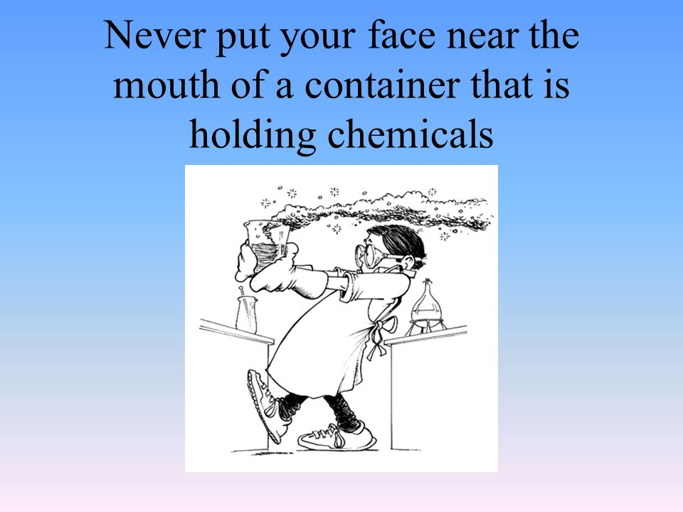 Never put your face near the mouth of a container that is holding chemicals
