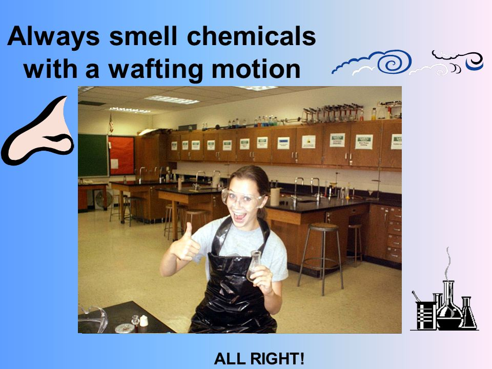 Always smell chemicals with a wafting motion