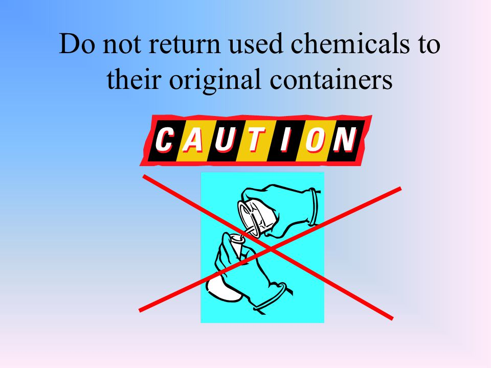 Do not return used chemicals to their original containers