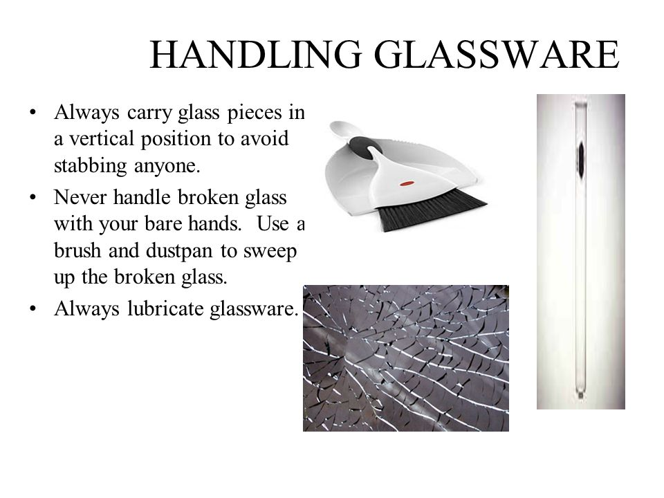 HANDLING GLASSWARE Always carry glass pieces in a vertical position to avoid stabbing anyone.
