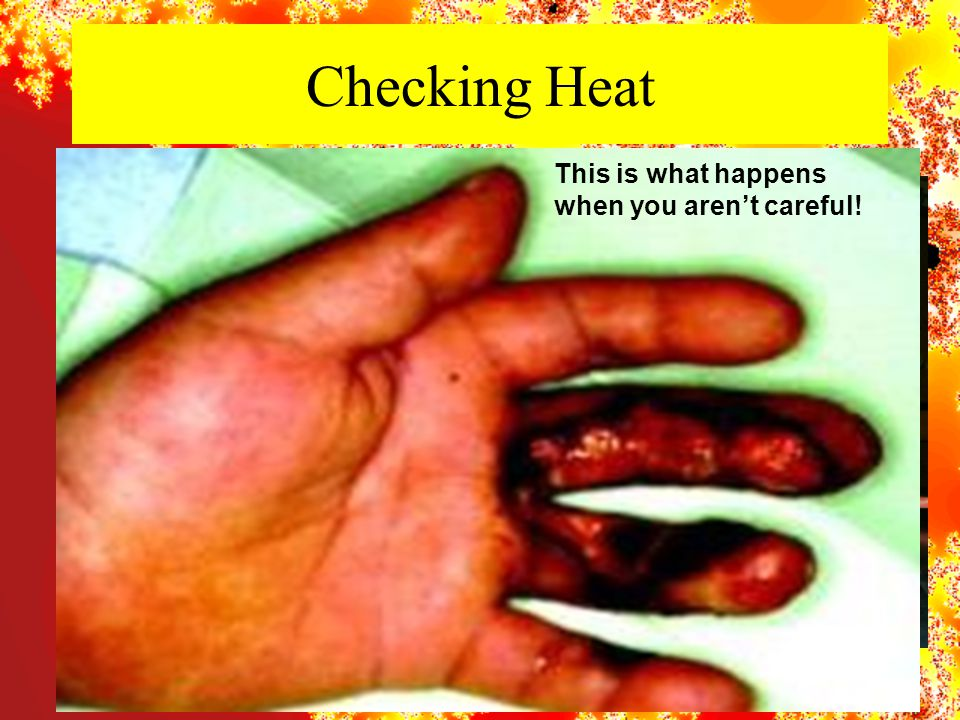 Checking Heat This is what happens when you aren't careful!