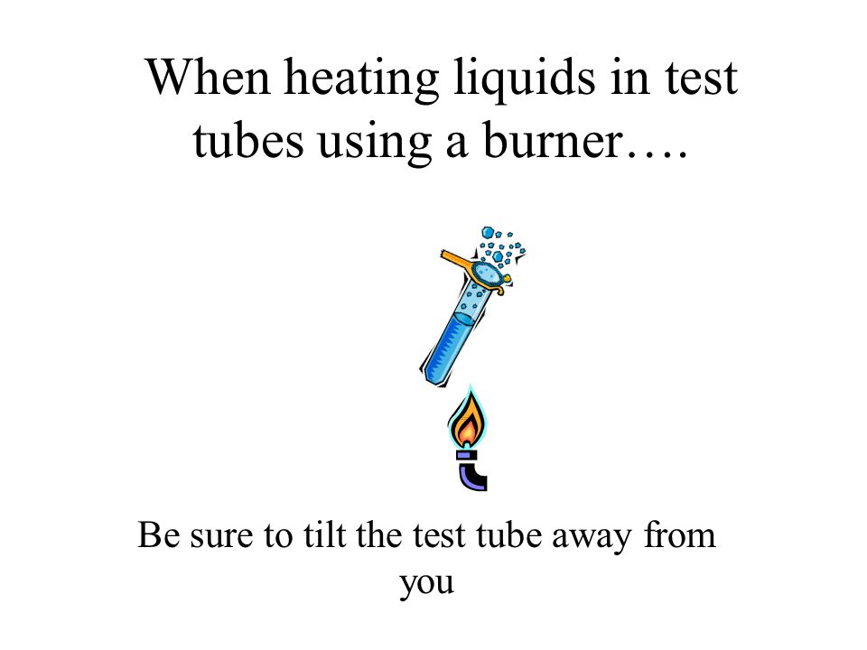 When heating liquids in test tubes using a burner….