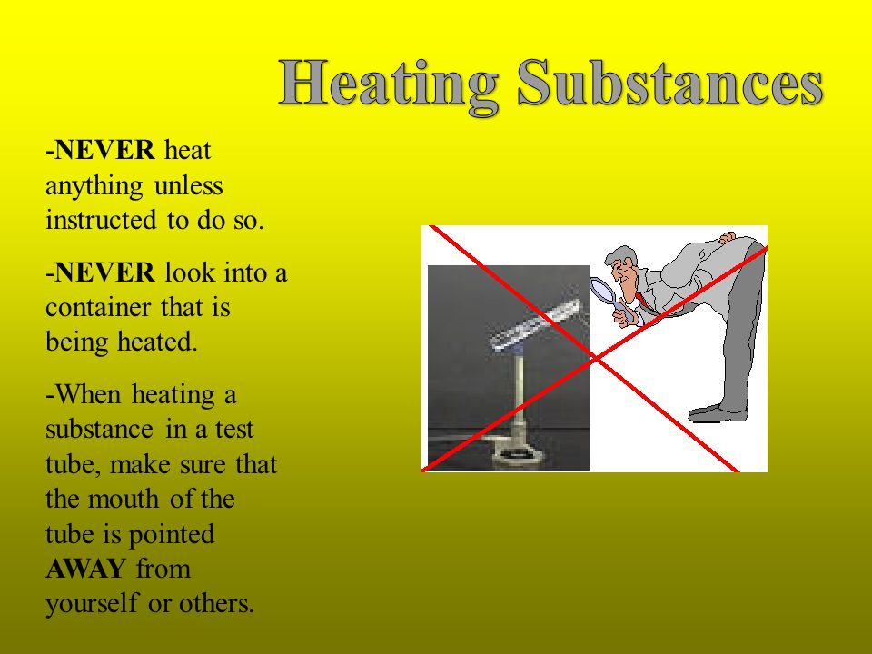 Heating Substances -NEVER heat anything unless instructed to do so.
