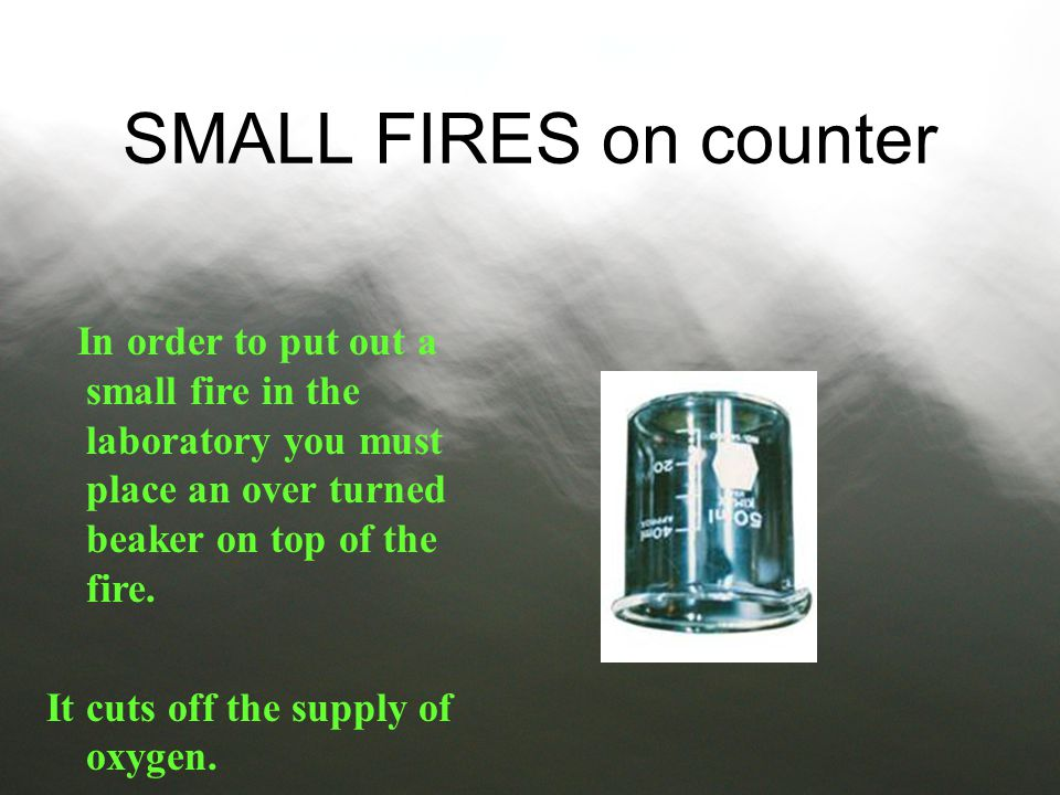 SMALL FIRES on counter In order to put out a small fire in the laboratory you must place an over turned beaker on top of the fire.