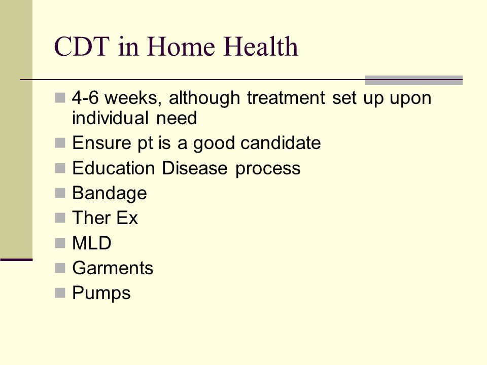 CDT in Home Health 4-6 weeks, although treatment set up upon individual need. Ensure pt is a good candidate.