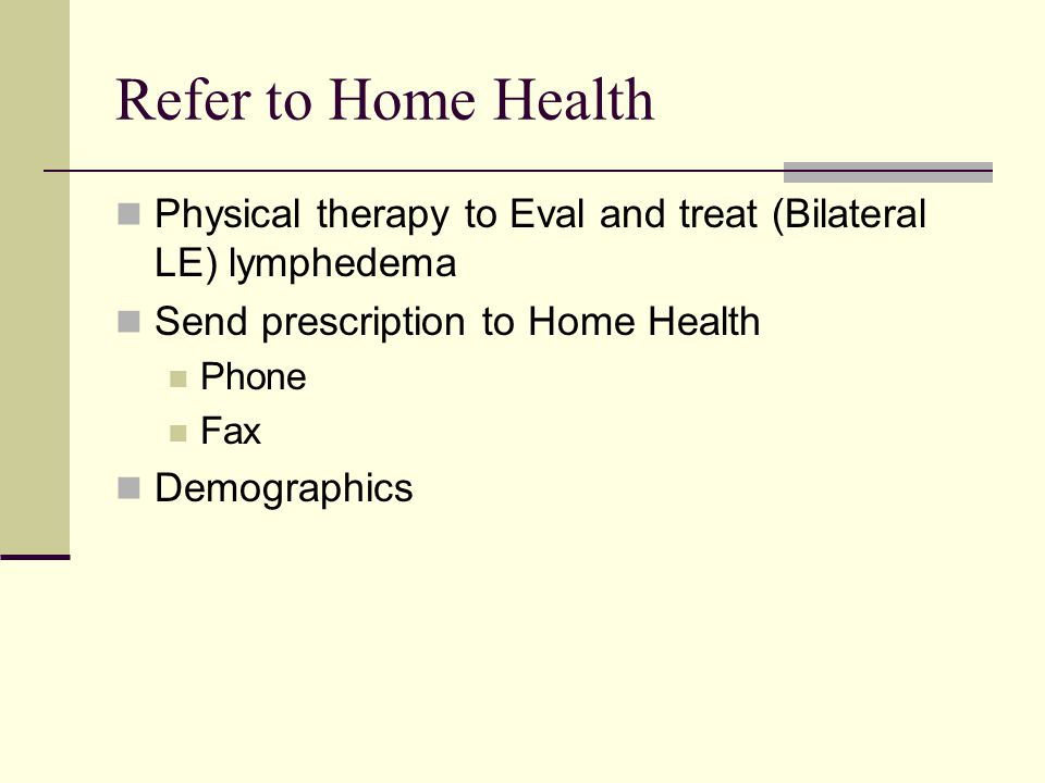 Refer to Home Health Physical therapy to Eval and treat (Bilateral LE) lymphedema. Send prescription to Home Health.