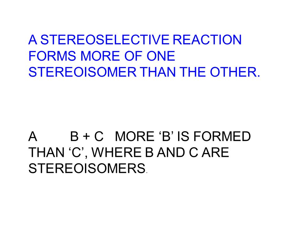 A STEREOSELECTIVE REACTION FORMS MORE OF ONE STEREOISOMER THAN THE OTHER.