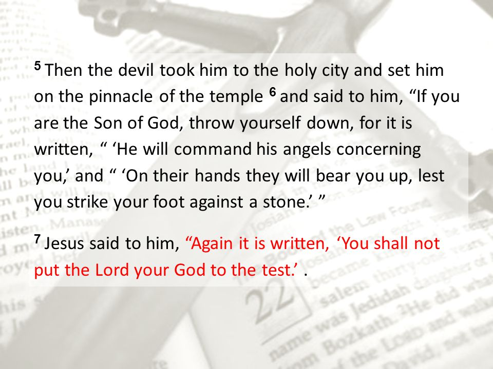 5 Then the devil took him to the holy city and set him on the pinnacle of the temple 6 and said to him, If you are the Son of God, throw yourself down, for it is written, 'He will command his angels concerning you,' and 'On their hands they will bear you up, lest you strike your foot against a stone.'