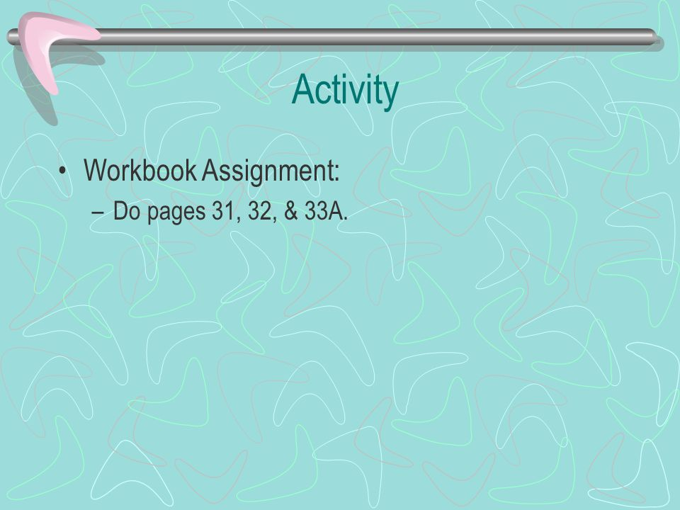 Activity Workbook Assignment: Do pages 31, 32, & 33A.