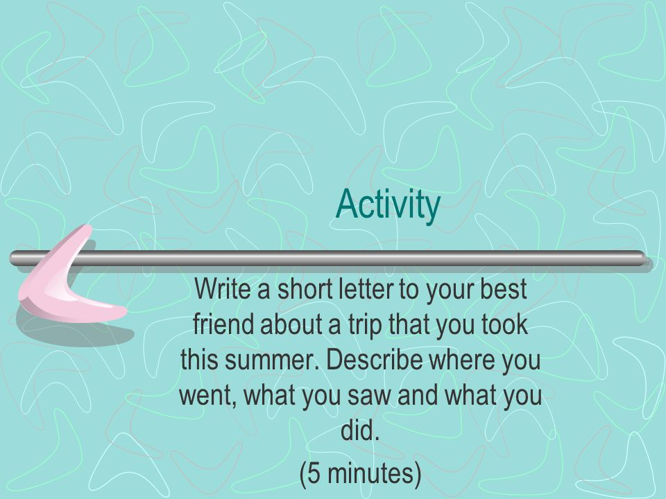 Activity Write a short letter to your best friend about a trip that you took this summer. Describe where you went, what you saw and what you did.