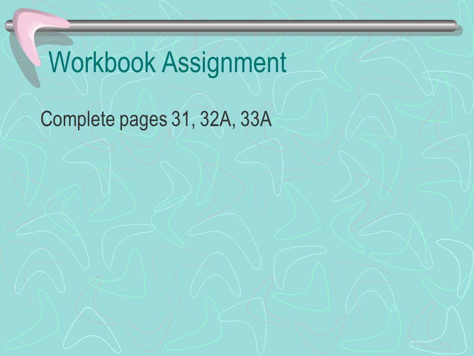 Workbook Assignment Complete pages 31, 32A, 33A