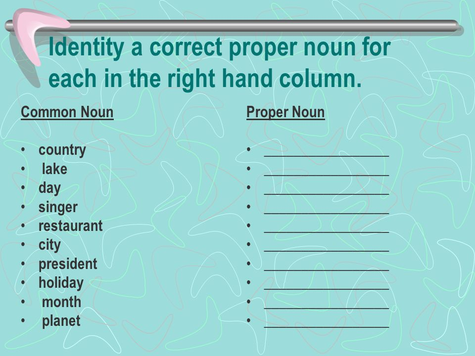 Identity a correct proper noun for each in the right hand column.