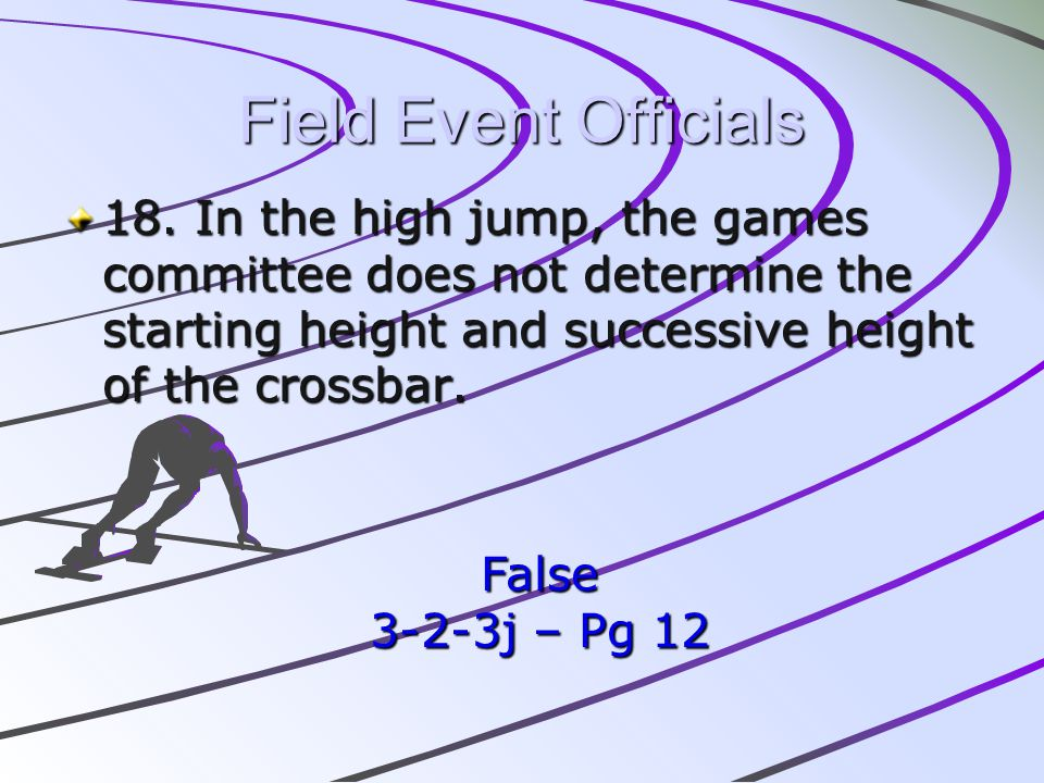 Field Event Officials 18. In the high jump, the games committee does not determine the starting height and successive height of the crossbar.