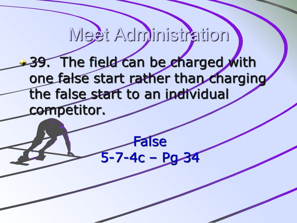 Meet Administration 39. The field can be charged with one false start rather than charging the false start to an individual competitor.