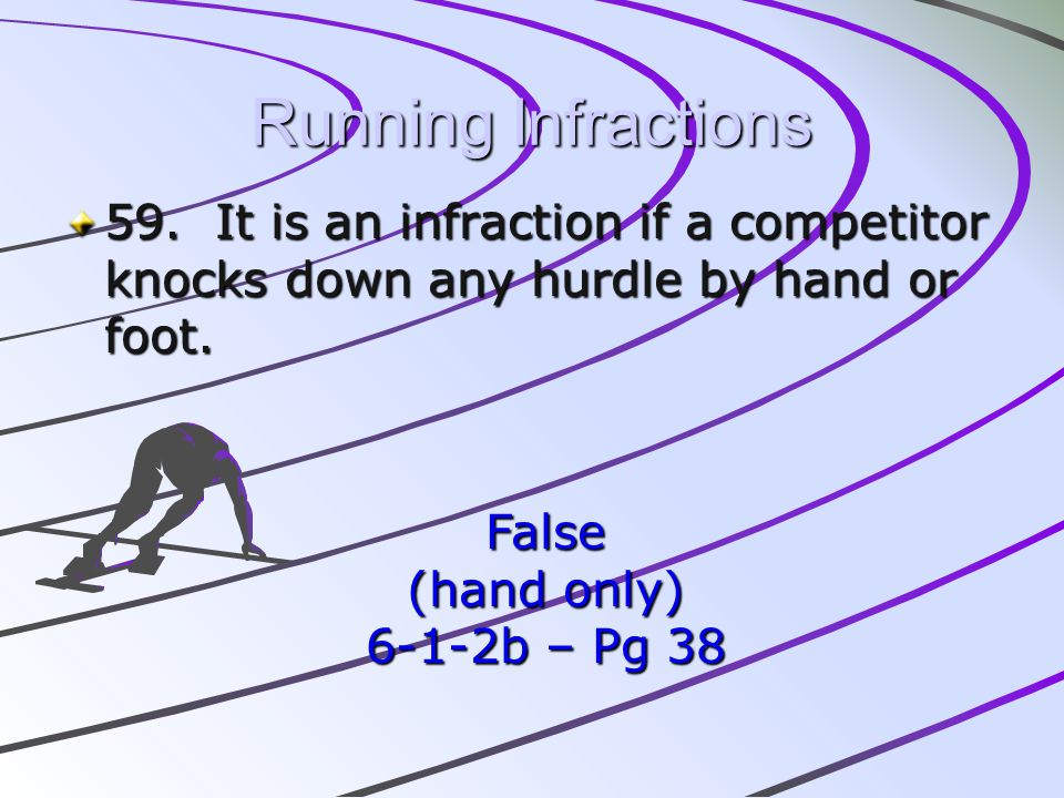Running Infractions 59. It is an infraction if a competitor knocks down any hurdle by hand or foot.