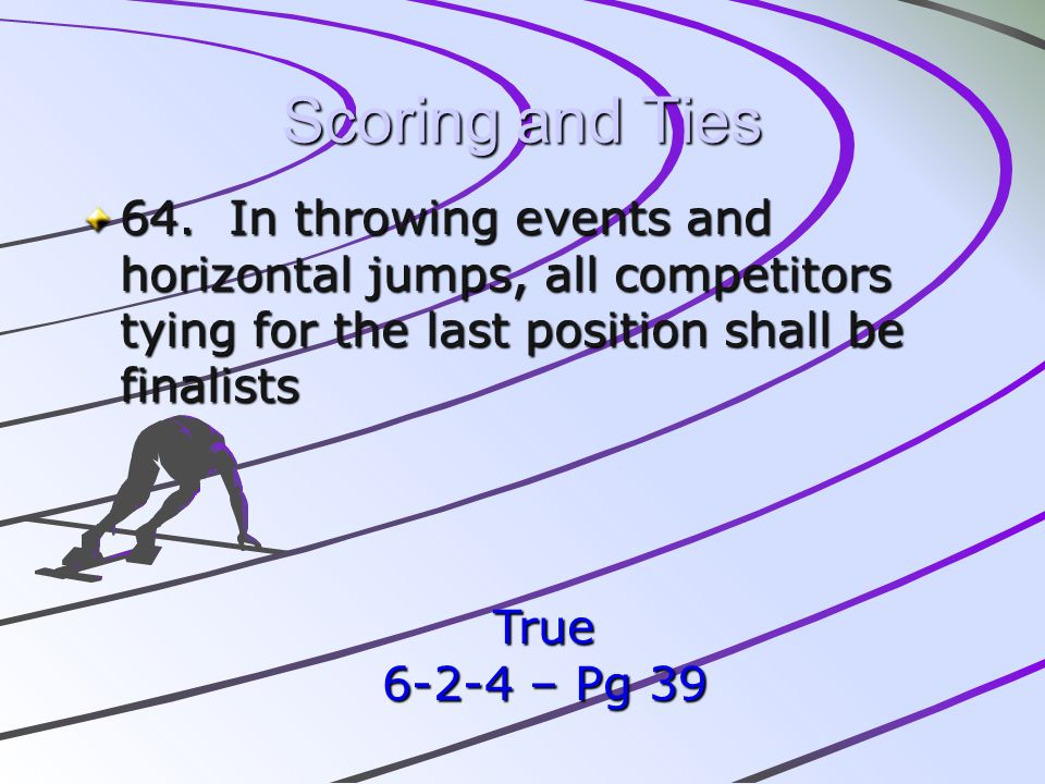 Scoring and Ties 64. In throwing events and horizontal jumps, all competitors tying for the last position shall be finalists.