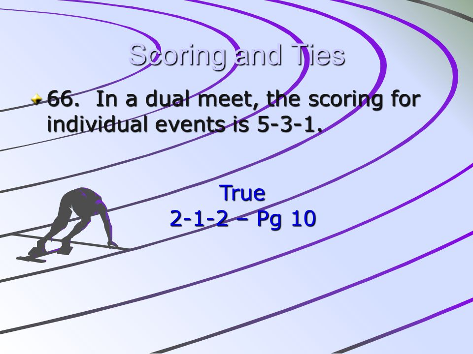 Scoring and Ties 66. In a dual meet, the scoring for individual events is 5-3-1.