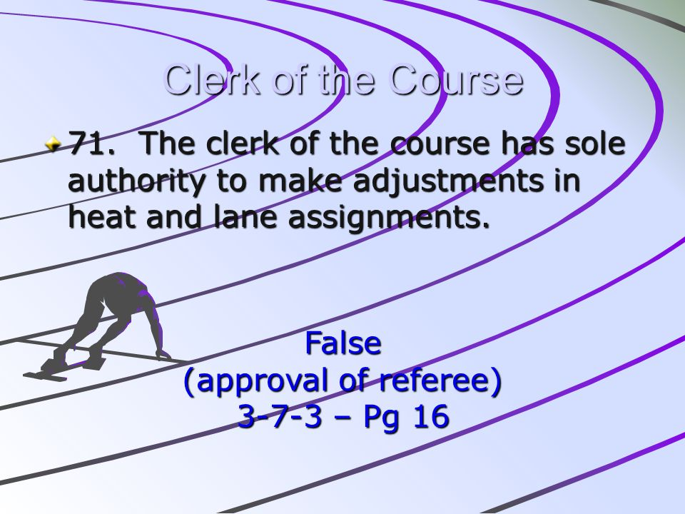 Clerk of the Course 71. The clerk of the course has sole authority to make adjustments in heat and lane assignments.