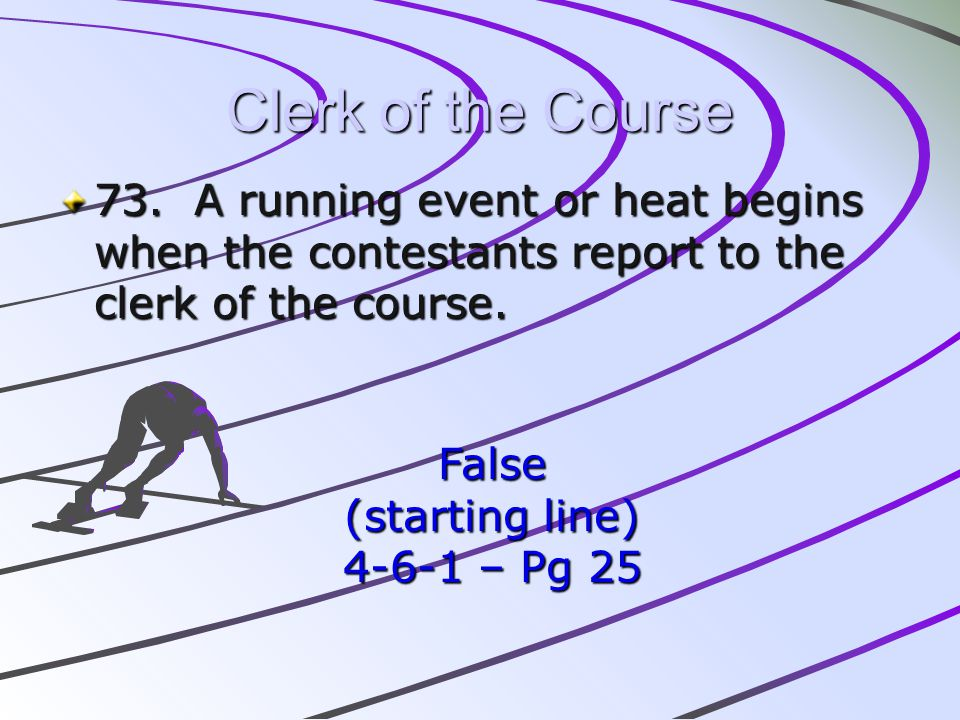 Clerk of the Course 73. A running event or heat begins when the contestants report to the clerk of the course.