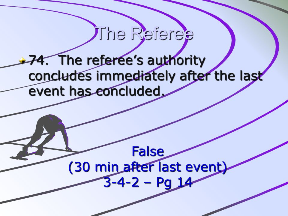 The Referee 74. The referee's authority concludes immediately after the last event has concluded. False.