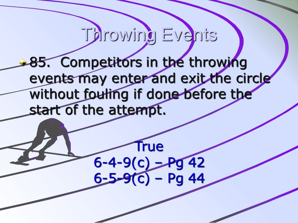 Throwing Events 85. Competitors in the throwing events may enter and exit the circle without fouling if done before the start of the attempt.