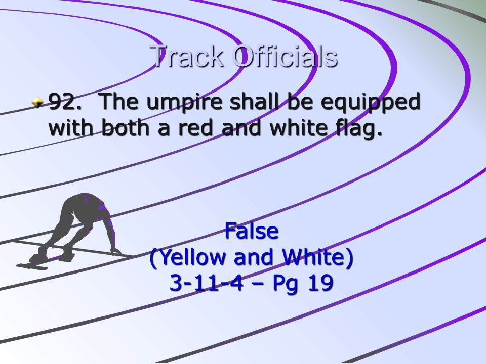 Track Officials 92. The umpire shall be equipped with both a red and white flag. False. (Yellow and White)