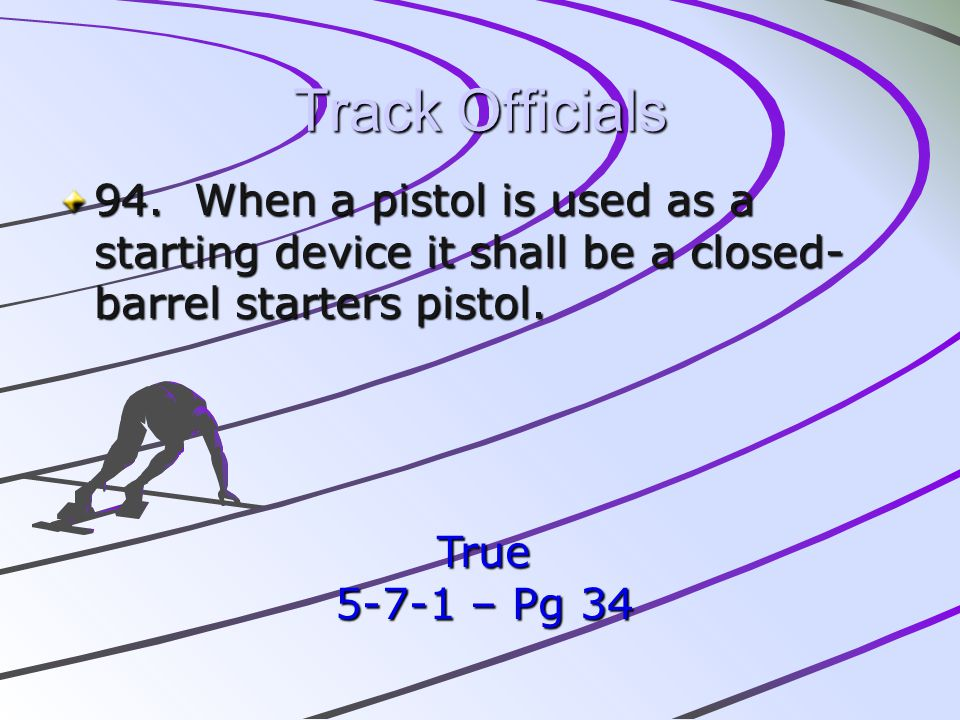 Track Officials 94. When a pistol is used as a starting device it shall be a closed-barrel starters pistol.