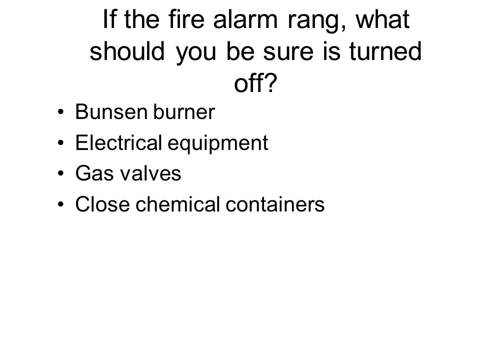 If the fire alarm rang, what should you be sure is turned off