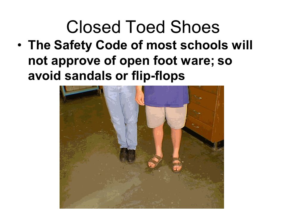 Closed Toed Shoes The Safety Code of most schools will not approve of open foot ware; so avoid sandals or flip-flops.