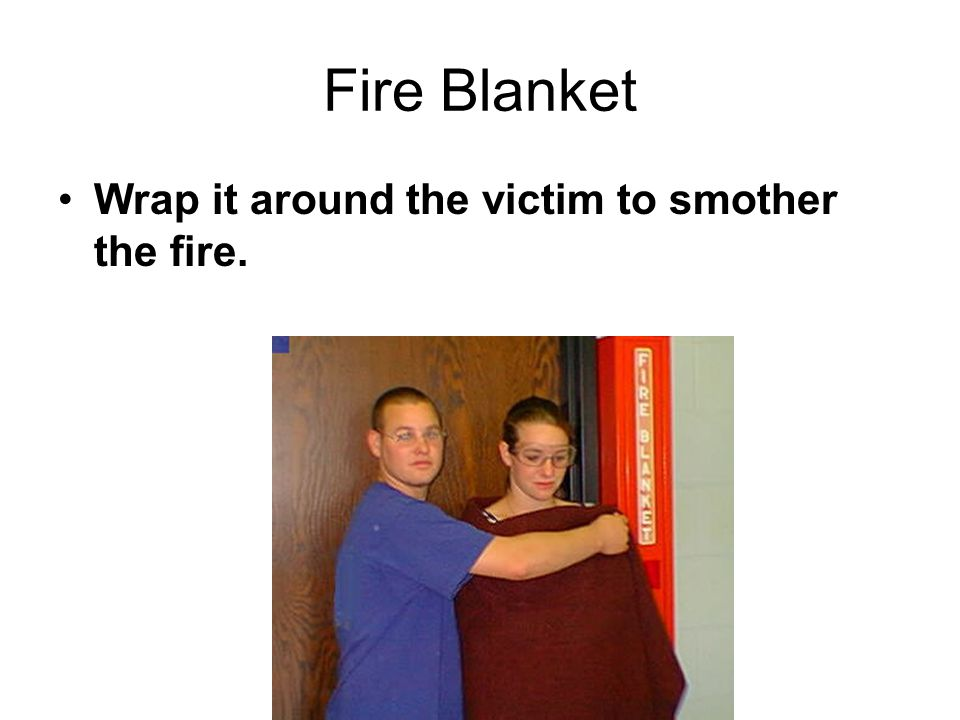 Fire Blanket Wrap it around the victim to smother the fire.