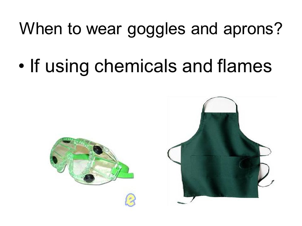 When to wear goggles and aprons