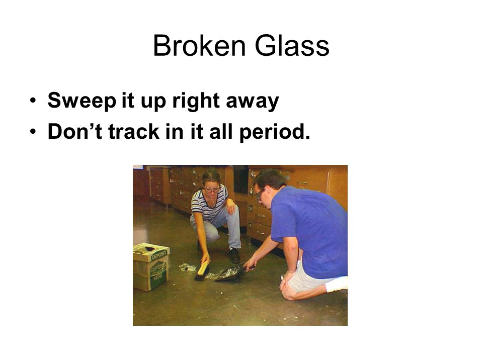 Broken Glass Sweep it up right away Don't track in it all period.