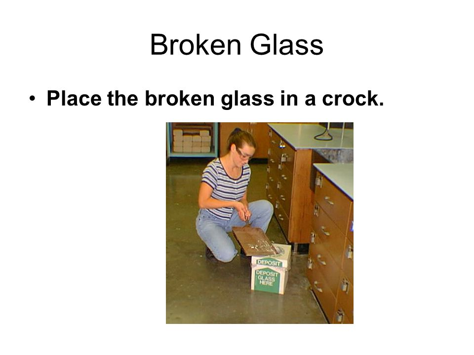 Broken Glass Place the broken glass in a crock.